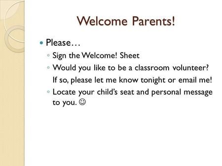 Welcome Parents! Please… ◦ Sign the Welcome! Sheet ◦ Would you like to be a classroom volunteer? If so, please let me know tonight or email me! ◦ Locate.