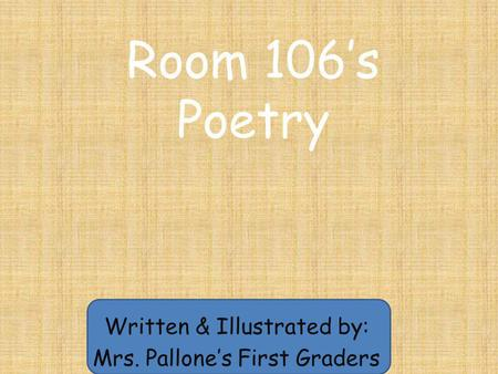 Room 106's Poetry Written & Illustrated by: Mrs. Pallone's First Graders.