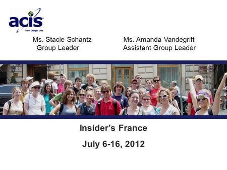 Ms. Stacie SchantzMs. Amanda Vandegrift Group Leader Assistant Group Leader Insider's France July 6-16, 2012.