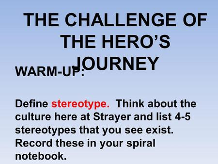 THE CHALLENGE OF THE HERO'S JOURNEY WARM-UP: Define stereotype. Think about the culture here at Strayer and list 4-5 stereotypes that you see exist. Record.