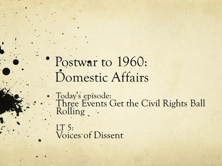 Postwar to 1960: Domestic Affairs Today's episode: Three Events Get the Civil Rights Ball Rolling LT 5: Voices of Dissent.