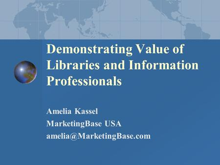 Demonstrating Value of Libraries and Information Professionals Amelia Kassel MarketingBase USA