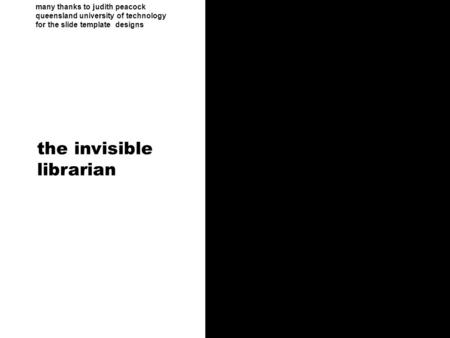 Many thanks to judith peacock queensland university of technology for the slide template designs the invisible librarian.