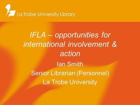 IFLA – opportunities for international involvement & action Ian Smith Senior Librarian (Personnel) La Trobe University.
