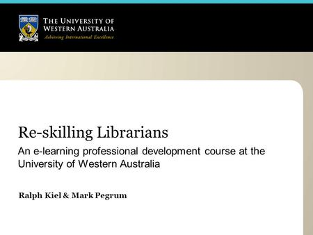Re-skilling Librarians An e-learning professional development course at the University of Western Australia Ralph Kiel & Mark Pegrum.