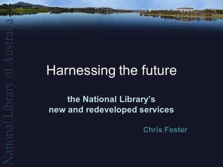 Harnessing the future the National Library's new and redeveloped services Chris Foster.
