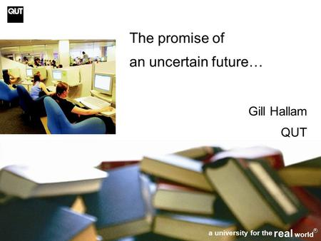 1 The promise of an uncertain future… Gill Hallam QUT a university for the real world R.