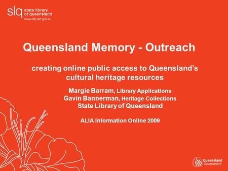 Queensland Memory - Outreach creating online public access to Queensland's cultural heritage resources Margie Barram, Library Applications Gavin Bannerman,