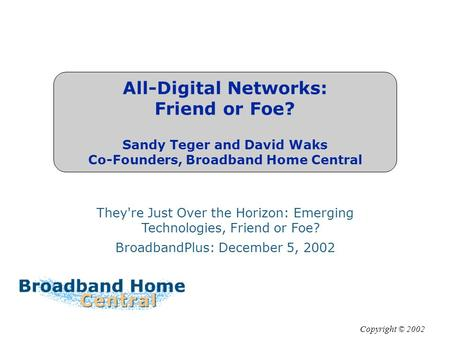 All-Digital Networks: Friend or Foe? Sandy Teger and David Waks Co-Founders, Broadband Home Central They're Just Over the Horizon: Emerging Technologies,