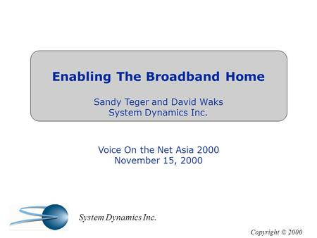 Enabling The Broadband Home Sandy Teger and David Waks System Dynamics Inc. Voice On the Net Asia 2000 November 15, 2000 Copyright © 2000 System Dynamics.