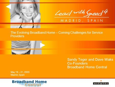 May 19 – 21, 2003 Madrid, Spain The Evolving Broadband Home – Coming Challenges for Service Providers Sandy Teger and Dave Waks Co-Founders Broadband Home.