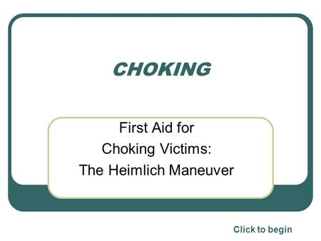 CHOKING First Aid for Choking Victims: The Heimlich Maneuver Click to begin.
