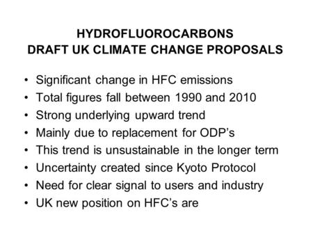 HYDROFLUOROCARBONS DRAFT UK CLIMATE CHANGE PROPOSALS Significant change in HFC emissions Total figures fall between 1990 and 2010 Strong underlying upward.