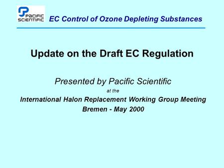 EC Control of Ozone Depleting Substances Update on the Draft EC Regulation Presented by Pacific Scientific at the International Halon Replacement Working.