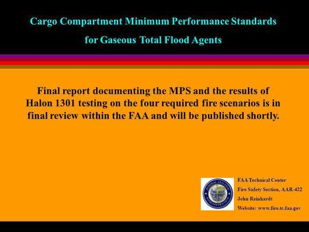 Cargo Compartment Minimum Performance Standards for Gaseous Total Flood Agents FAA Technical Center Fire Safety Section, AAR-422 John Reinhardt Website: