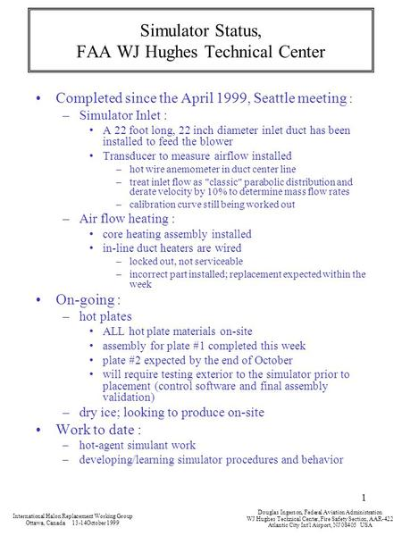 1 Simulator Status, FAA WJ Hughes Technical Center Completed since the April 1999, Seattle meeting : –Simulator Inlet : A 22 foot long, 22 inch diameter.