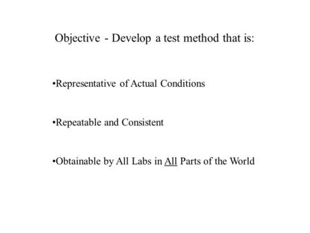 Objective - Develop a test method that is: Representative of Actual Conditions Repeatable and Consistent Obtainable by All Labs in All Parts of the World.
