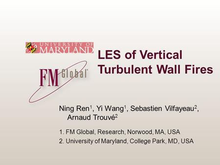 LES of Vertical Turbulent Wall Fires Ning Ren 1, Yi Wang 1, Sebastien Vilfayeau 2, Arnaud Trouvé 2 1. FM Global, Research, Norwood, MA, USA 2. University.