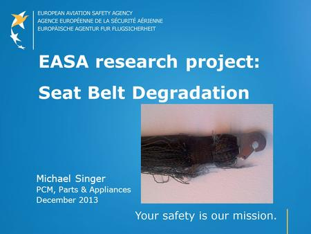 EASA research project: Seat Belt Degradation Michael Singer PCM, Parts & Appliances December 2013.
