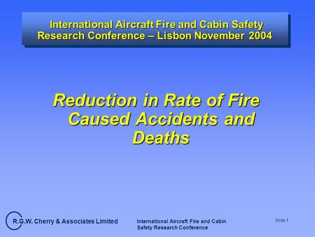 R.G.W. Cherry & Associates Limited International Aircraft Fire and Cabin Safety Research Conference Slide 1 International Aircraft Fire and Cabin Safety.