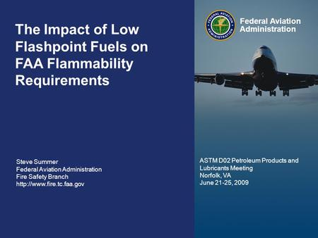 Federal Aviation Administration 0 The Impact of Synthetic Fuels on FAA Flammability Requirements June 24, 2009 0 The Impact of Low Flashpoint Fuels on.