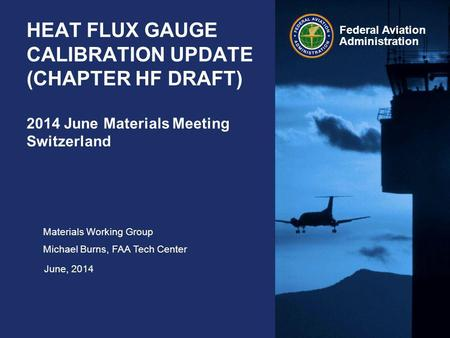 Federal Aviation Administration HEAT FLUX GAUGE CALIBRATION UPDATE (CHAPTER HF DRAFT) 2014 June Materials Meeting Switzerland Materials Working Group Michael.