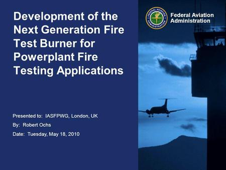 Presented to: IASFPWG, London, UK By: Robert Ochs Date: Tuesday, May 18, 2010 Federal Aviation Administration Development of the Next Generation Fire Test.
