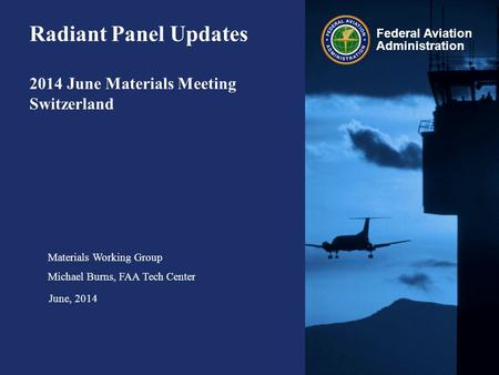 Federal Aviation Administration Radiant Panel Updates 2014 June Materials Meeting Switzerland Materials Working Group Michael Burns, FAA Tech Center June,