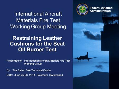 Presented to: By: Date: Federal Aviation Administration International Aircraft Materials Fire Test Working Group Meeting Restraining Leather Cushions for.