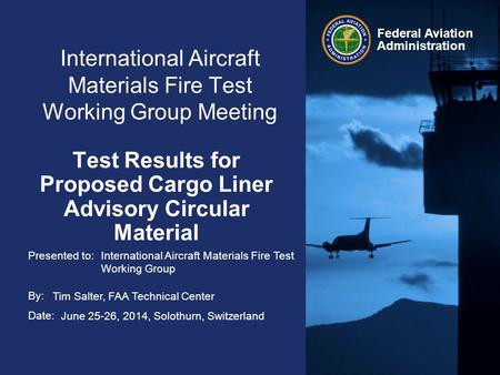 Presented to: By: Date: Federal Aviation Administration International Aircraft Materials Fire Test Working Group Meeting Test Results for Proposed Cargo.
