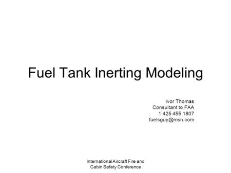 International Aircraft Fire and Cabin Safety Conference Fuel Tank Inerting Modeling Ivor Thomas Consultant to FAA 1 425 455 1807