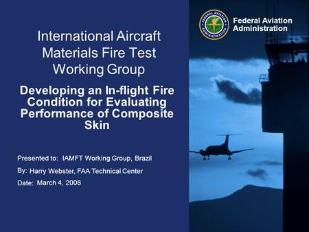 Presented to: By: Date: Federal Aviation Administration International Aircraft Materials Fire Test Working Group Developing an In-flight Fire Condition.