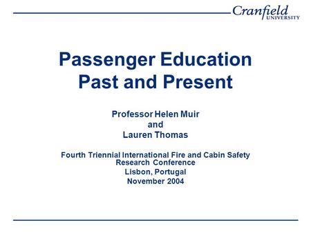 Passenger Education Past and Present Professor Helen Muir and Lauren Thomas Fourth Triennial International Fire and Cabin Safety Research Conference Lisbon,