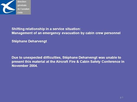 Direction générale de l'aviation civile p.1 Shifting relationship in a service situation: Management of an emergency evacuation by cabin crew personnel.