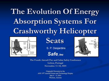 The Evolution Of Energy Absorption Systems For Crashworthy Helicopter Seats S. P. Desjardins Safe, Inc The Fourth Aircraft Fire and Cabin Safety Conference.