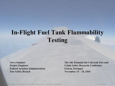 11-16-2004Aircraft Fire and Cabin Safety Research – Lisbon, Portugal In-Flight Fuel Tank Flammability Testing The 4th Triennial Int'l Aircraft Fire and.