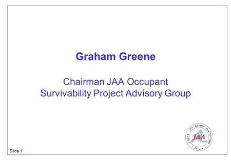 Slide 1 Graham Greene Chairman JAA Occupant Survivability Project Advisory Group.