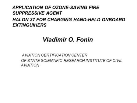 APPLICATION OF OZONE-SAVING FIRE SUPPRESSIVE AGENT HALON 37 FOR CHARGING HAND-HELD ONBOARD EXTINGUIHERS Vladimir O. Fonin AVIATION CERTIFICATION CENTER.