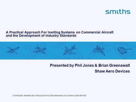 © COPYRIGHT, PROPRIETARY INFORMATION OF SMITHS AEROSPACE LTD AND SHAW AERO DEVICES A Practical Approach For Inerting Systems on Commercial Aircraft and.