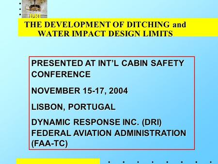 DRI THE DEVELOPMENT OF DITCHING and WATER IMPACT DESIGN LIMITS PRESENTED AT INT'L CABIN SAFETY CONFERENCE NOVEMBER 15-17, 2004 LISBON, PORTUGAL DYNAMIC.