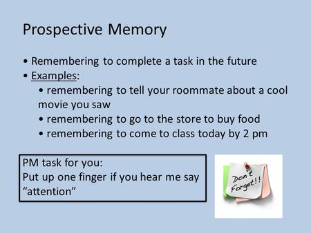 Prospective Memory Remembering to complete a task in the future Examples: remembering to tell your roommate about a cool movie you saw remembering to go.