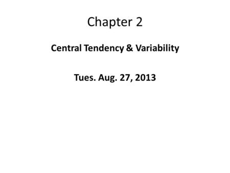 Chapter 2 Central Tendency & Variability Tues. Aug. 27, 2013.
