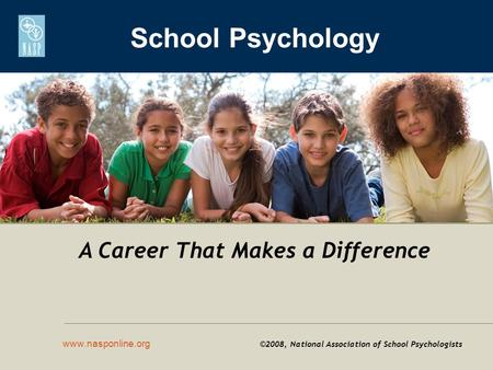 School Psychology www.nasponline.org ©2008, National Association of School Psychologists A Career That Makes a Difference.