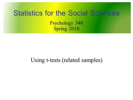 Using t-tests (related samples) Statistics for the Social Sciences Psychology 340 Spring 2010.