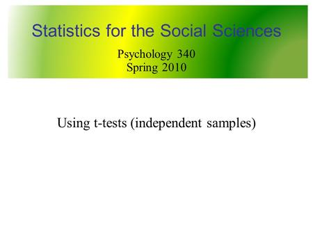 Using t-tests (independent samples) Statistics for the Social Sciences Psychology 340 Spring 2010.