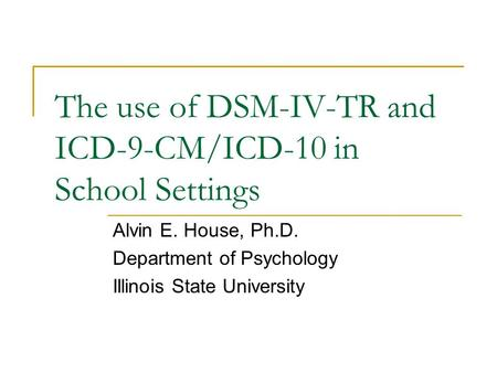 The use of DSM-IV-TR and ICD-9-CM/ICD-10 in School Settings Alvin E. House, Ph.D. Department of Psychology Illinois State University.