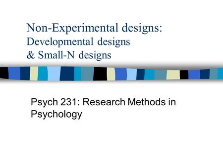 Non-Experimental designs: Developmental designs & Small-N designs Psych 231: Research Methods in Psychology.