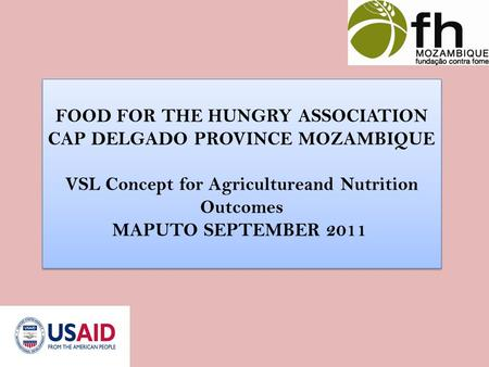 FOOD FOR THE HUNGRY ASSOCIATION CAP DELGADO PROVINCE MOZAMBIQUE VSL Concept for Agricultureand Nutrition Outcomes MAPUTO SEPTEMBER 2011 FOOD FOR THE HUNGRY.