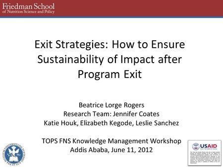 Exit Strategies: How to Ensure Sustainability of Impact after Program Exit Beatrice Lorge Rogers Research Team: Jennifer Coates Katie Houk, Elizabeth Kegode,