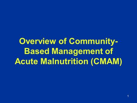 1 Overview of Community- Based Management of Acute Malnutrition (CMAM)